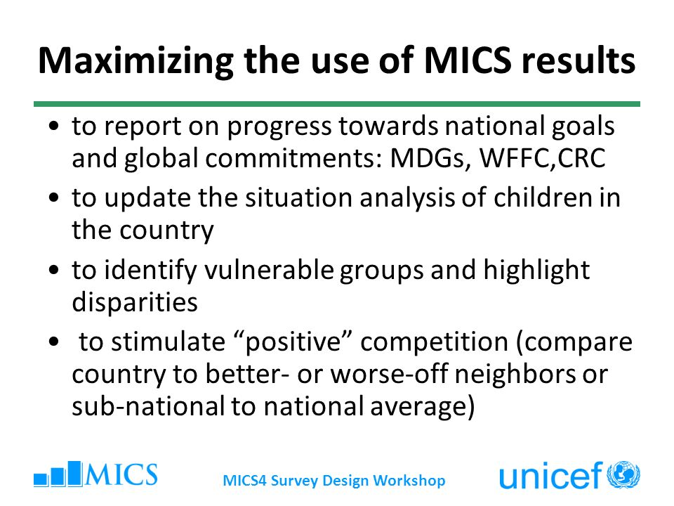 Maximizing the use of MICS results to report on progress towards national goals and global commitments: MDGs, WFFC,CRC to update the situation analysis of children in the country to identify vulnerable groups and highlight disparities to stimulate positive competition (compare country to better- or worse-off neighbors or sub-national to national average)