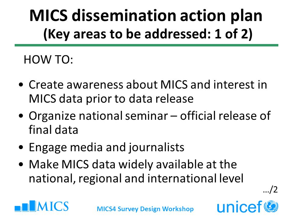 MICS4 Survey Design Workshop MICS dissemination action plan (Key areas to be addressed: 1 of 2) HOW TO: Create awareness about MICS and interest in MICS data prior to data release Organize national seminar – official release of final data Engage media and journalists Make MICS data widely available at the national, regional and international level …/2