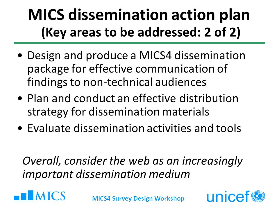 MICS4 Survey Design Workshop MICS dissemination action plan (Key areas to be addressed: 2 of 2) Design and produce a MICS4 dissemination package for effective communication of findings to non-technical audiences Plan and conduct an effective distribution strategy for dissemination materials Evaluate dissemination activities and tools Overall, consider the web as an increasingly important dissemination medium