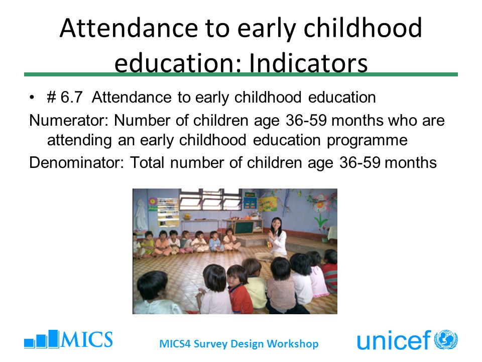 Attendance to early childhood education: Indicators # 6.7 Attendance to early childhood education Numerator: Number of children age 36-59 months who a