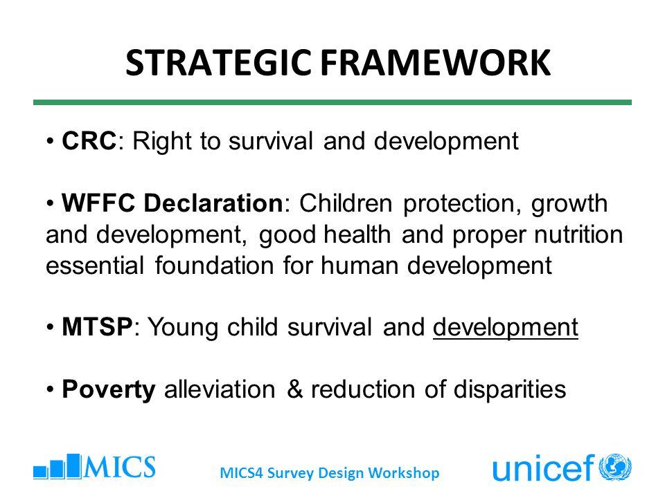 STRATEGIC FRAMEWORK MICS4 Survey Design Workshop CRC: Right to survival and development WFFC Declaration: Children protection, growth and development,