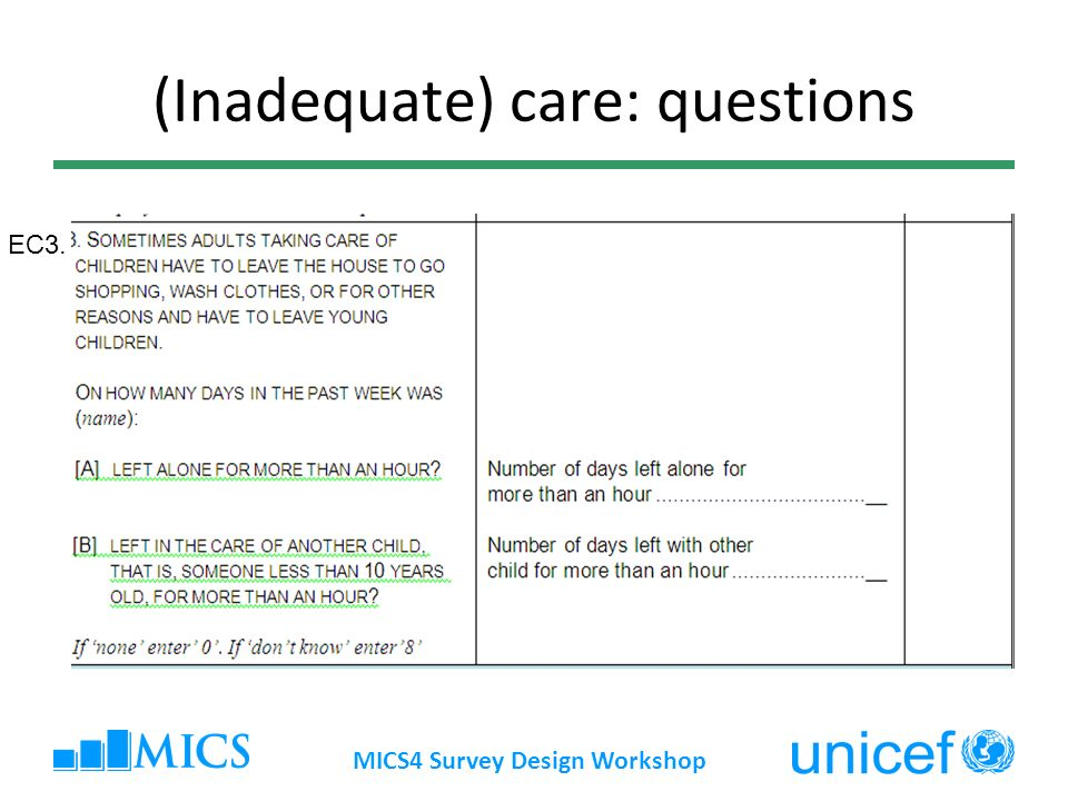 (Inadequate) care: Indicator # 6.5 Inadequate care Numerator: Number of children under age 5 left alone or in the care of another child younger than 10 years of age for more than one hour at least once in the past week Denominator: Total number of children under age 5 MICS4 Survey Design Workshop