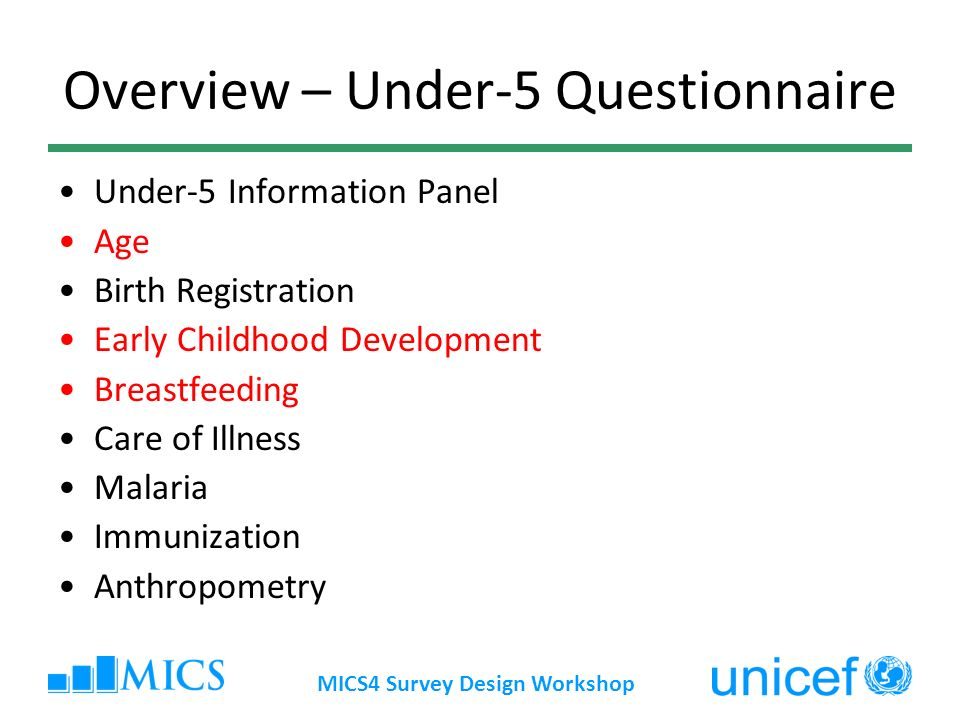 MICS4 Survey Design Workshop Overview – Under-5 Questionnaire Under-5 Information Panel Age Birth Registration Early Childhood Development Breastfeedi