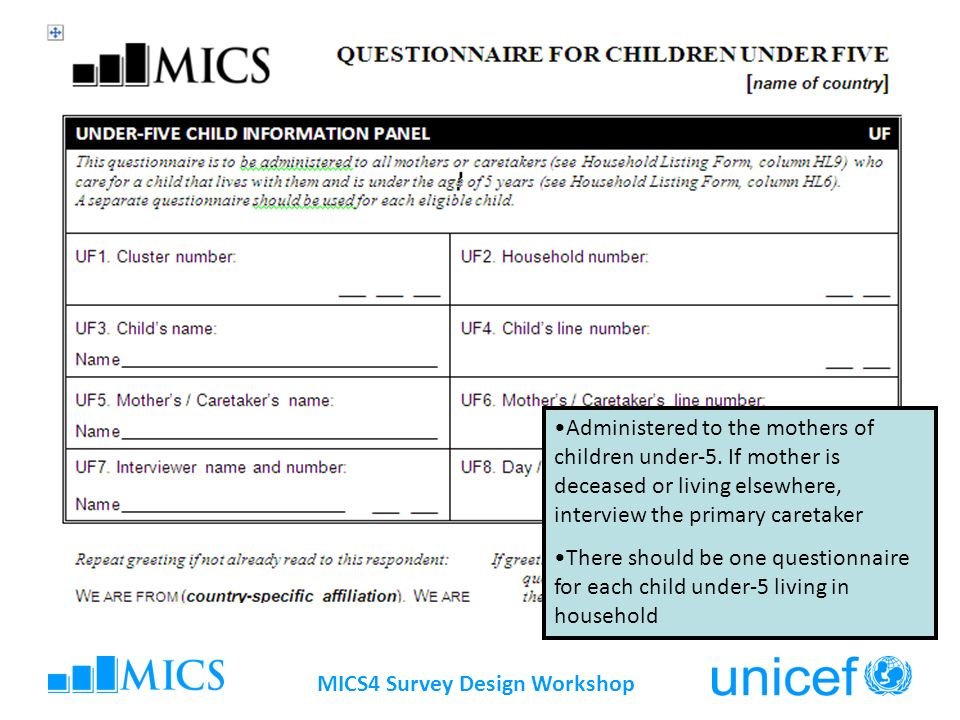 MICS4 Survey Design Workshop Title of slide here Administered to the mothers of children under-5. If mother is deceased or living elsewhere, interview
