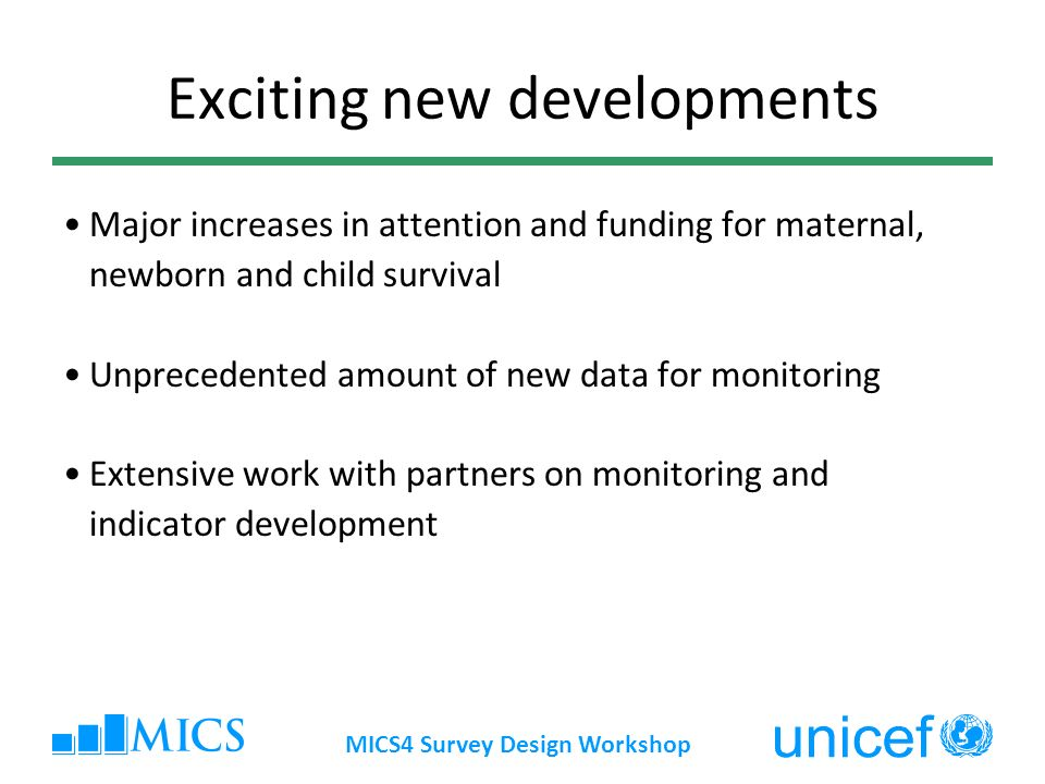 MICS4 Survey Design Workshop MICS4: Inclusion criteria MICS4 inclusion criteria: Relevant MDG indicators Continuity with WSC indicators Interagency agreement on indicators Relevant to assessing situation of children and women Previously validated modules Possible to collect through household surveys