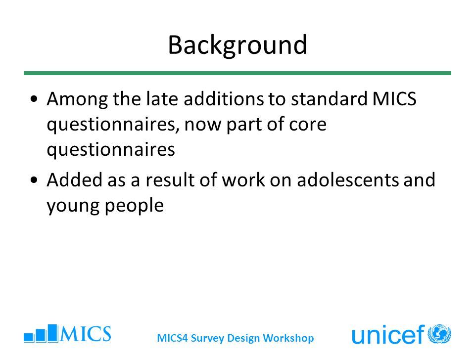 Background Among the late additions to standard MICS questionnaires, now part of core questionnaires Added as a result of work on adolescents and young people MICS4 Survey Design Workshop
