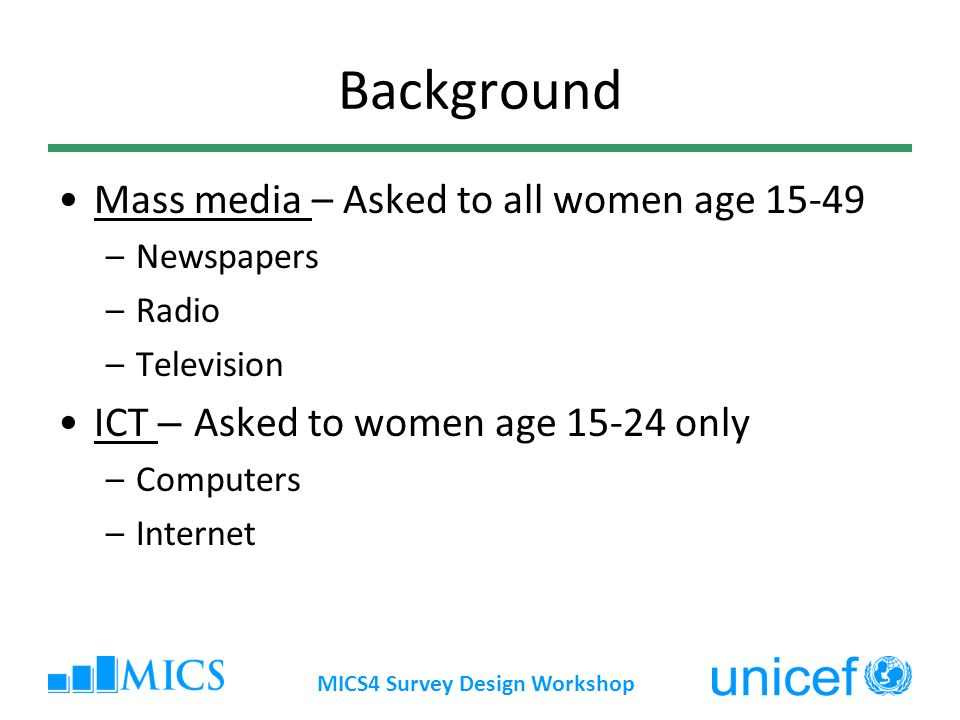 Background Mass media – Asked to all women age 15-49 –Newspapers –Radio –Television ICT – Asked to women age 15-24 only –Computers –Internet MICS4 Survey Design Workshop