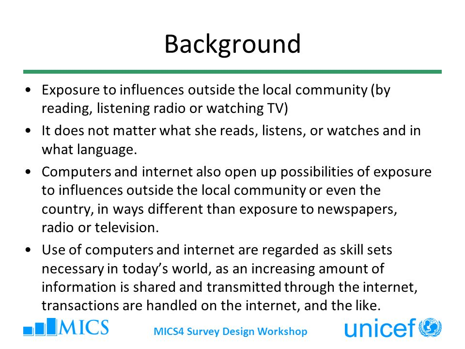 Background MICS4 Survey Design Workshop Exposure to influences outside the local community (by reading, listening radio or watching TV) It does not matter what she reads, listens, or watches and in what language.