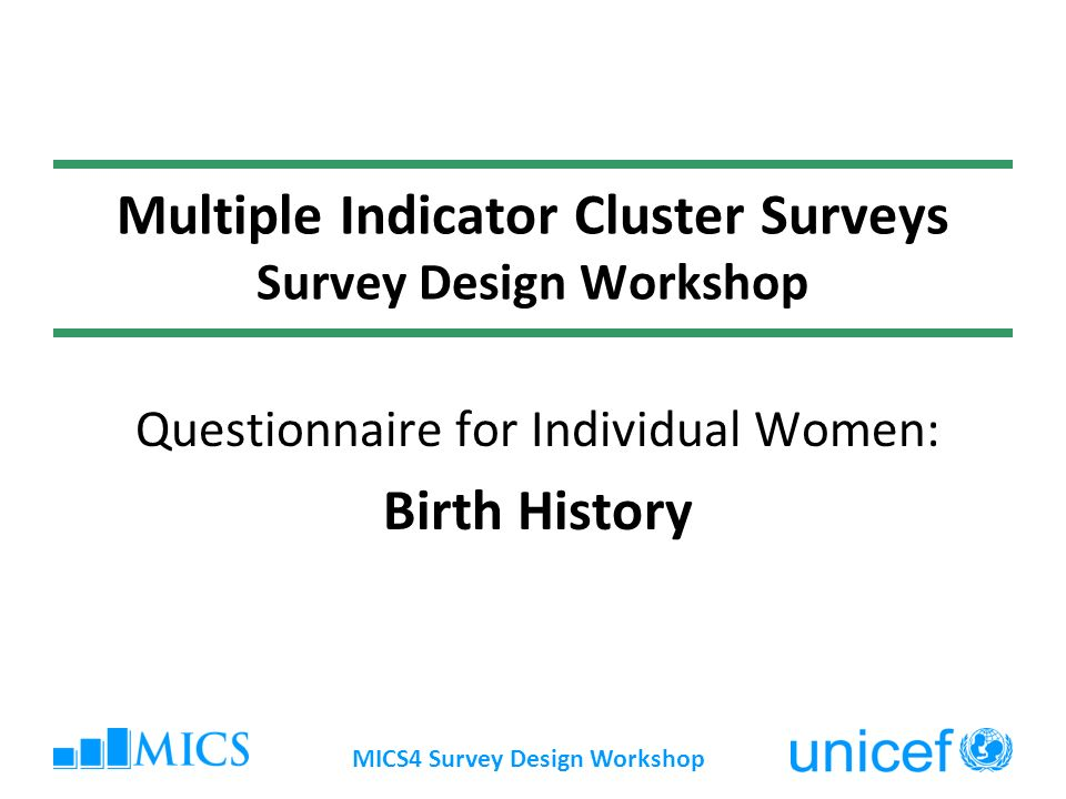 MICS4 Survey Design Workshop Multiple Indicator Cluster Surveys Survey Design Workshop Questionnaire for Individual Women: Birth History