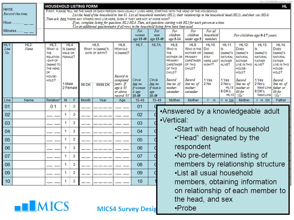 MICS4 Survey Design Workshop Answered by a knowledgeable adult Vertical: Start with head of household Head designated by the respondent No pre-determined listing of members by relationship structure List all usual household members, obtaining information on relationship of each member to the head, and sex Probe