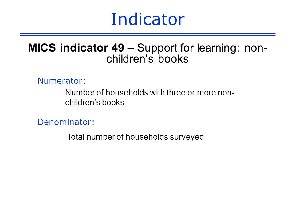 Indicator MICS indicator 49 – Support for learning: non- childrens books Numerator: Number of households with three or more non- childrens books Denominator: Total number of households surveyed