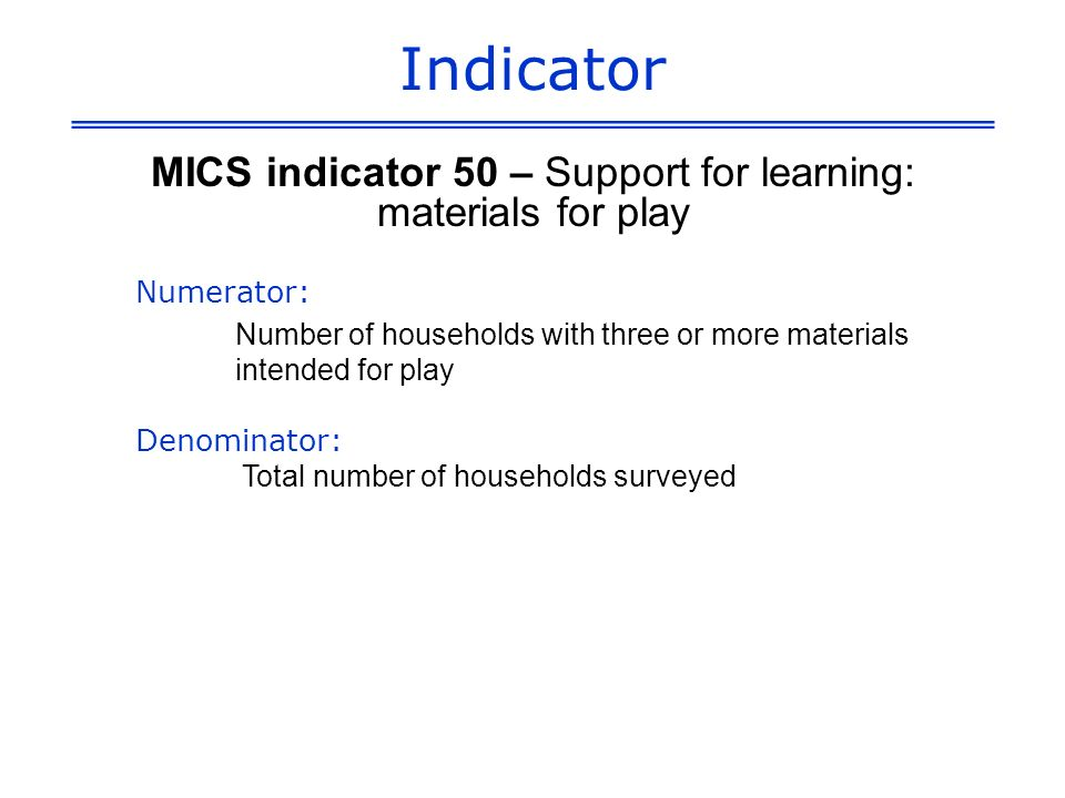 Indicator MICS indicator 50 – Support for learning: materials for play Numerator: Number of households with three or more materials intended for play Denominator: Total number of households surveyed
