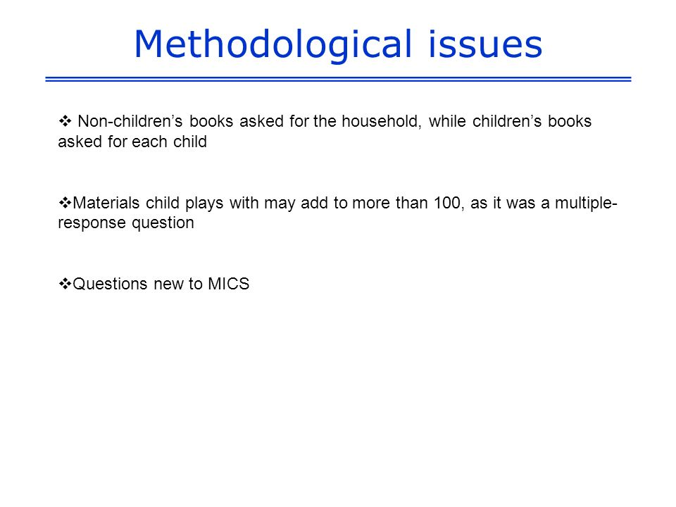 Methodological issues Non-childrens books asked for the household, while childrens books asked for each child Materials child plays with may add to more than 100, as it was a multiple- response question Questions new to MICS