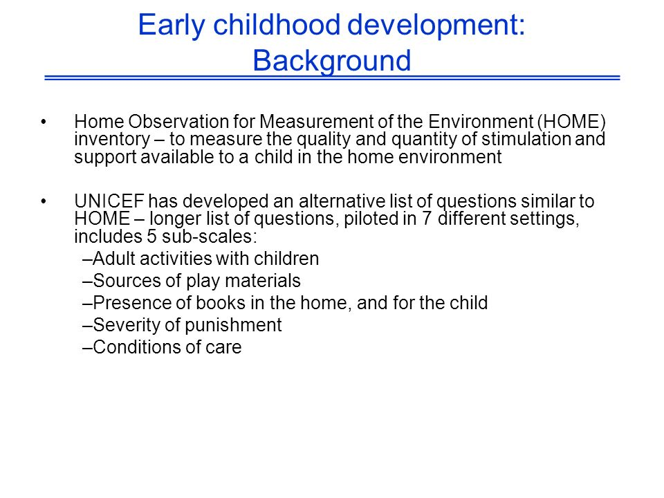 Early childhood development: Background Home Observation for Measurement of the Environment (HOME) inventory – to measure the quality and quantity of stimulation and support available to a child in the home environment UNICEF has developed an alternative list of questions similar to HOME – longer list of questions, piloted in 7 different settings, includes 5 sub-scales: –Adult activities with children –Sources of play materials –Presence of books in the home, and for the child –Severity of punishment –Conditions of care