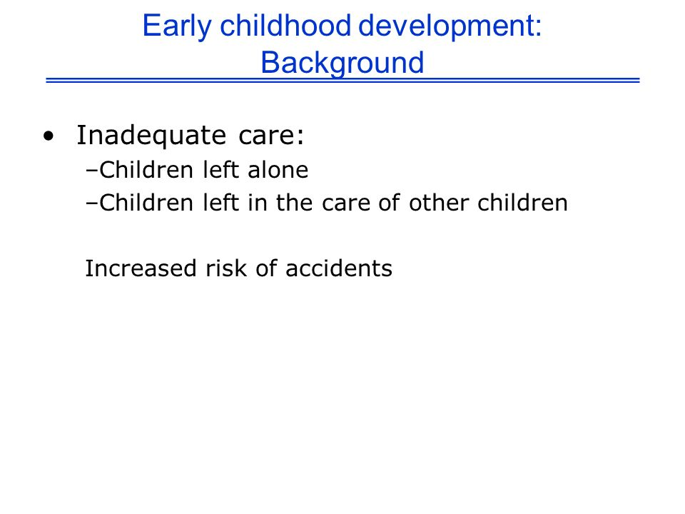Early childhood development: Background Inadequate care: –Children left alone –Children left in the care of other children Increased risk of accidents