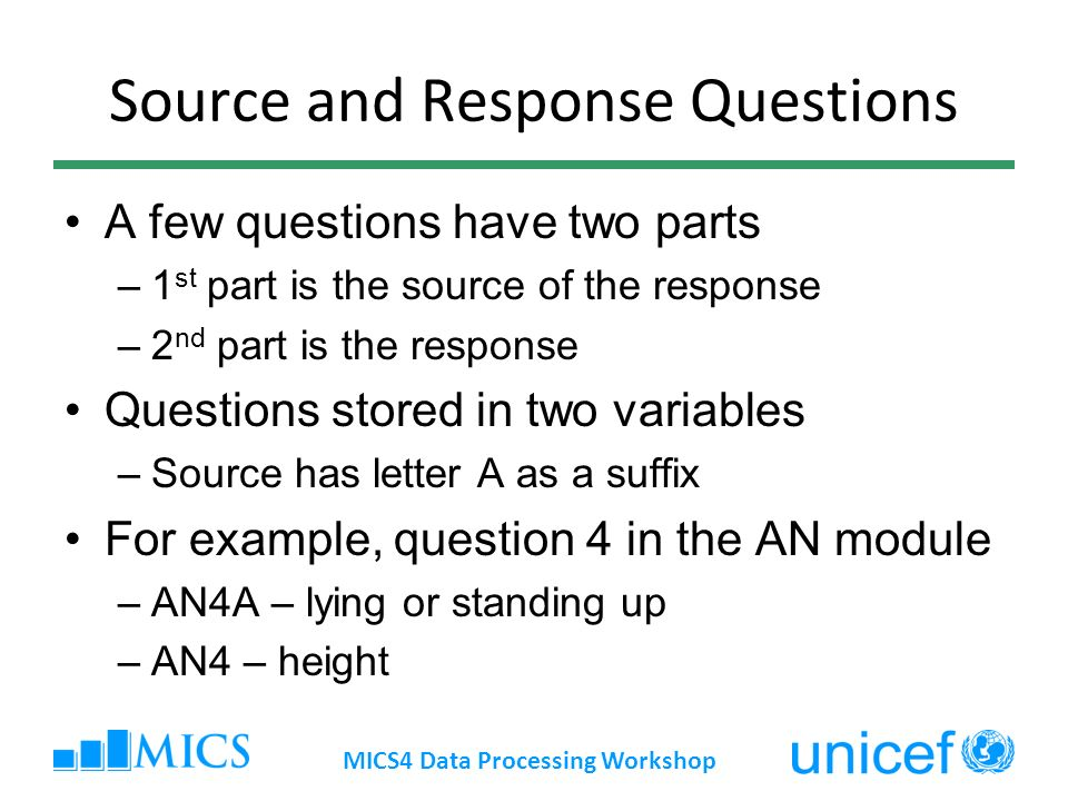 Source and Response Questions A few questions have two parts –1 st part is the source of the response –2 nd part is the response Questions stored in two variables –Source has letter A as a suffix For example, question 4 in the AN module –AN4A – lying or standing up –AN4 – height MICS4 Data Processing Workshop
