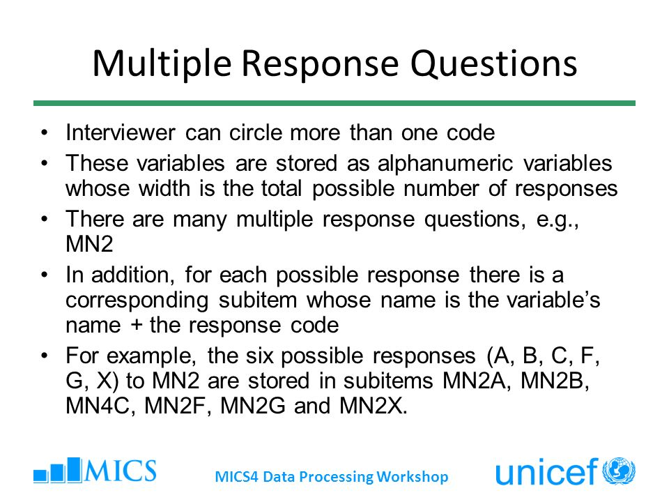 Multiple Response Questions Interviewer can circle more than one code These variables are stored as alphanumeric variables whose width is the total possible number of responses There are many multiple response questions, e.g., MN2 In addition, for each possible response there is a corresponding subitem whose name is the variables name + the response code For example, the six possible responses (A, B, C, F, G, X) to MN2 are stored in subitems MN2A, MN2B, MN4C, MN2F, MN2G and MN2X.