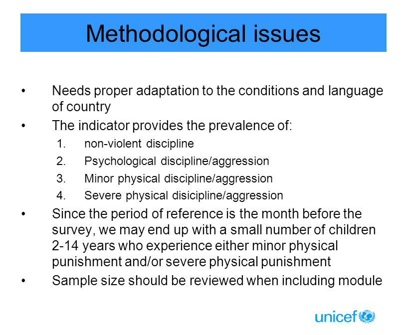 Methodological issues Needs proper adaptation to the conditions and language of country The indicator provides the prevalence of: 1.non-violent discipline 2.Psychological discipline/aggression 3.Minor physical discipline/aggression 4.Severe physical disicipline/aggression Since the period of reference is the month before the survey, we may end up with a small number of children 2-14 years who experience either minor physical punishment and/or severe physical punishment Sample size should be reviewed when including module