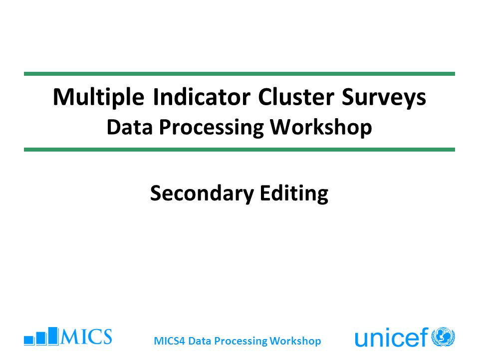 MICS4 Data Processing Workshop Multiple Indicator Cluster Surveys Data Processing Workshop Secondary Editing