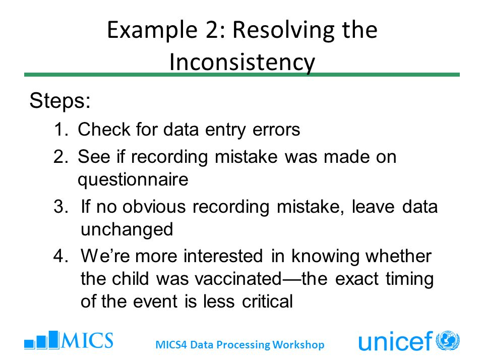 Example 2: Resolving the Inconsistency Steps: 1.Check for data entry errors 2.See if recording mistake was made on questionnaire 3.If no obvious recording mistake, leave data unchanged 4.Were more interested in knowing whether the child was vaccinatedthe exact timing of the event is less critical MICS4 Data Processing Workshop