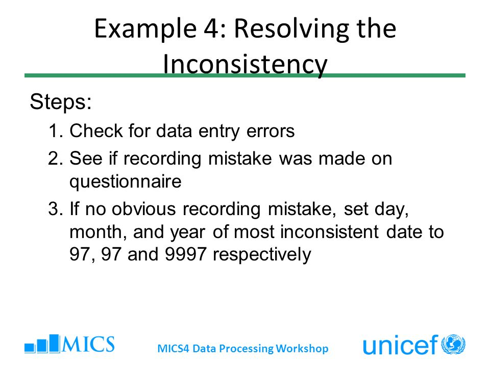 Example 4: Resolving the Inconsistency Steps: 1.Check for data entry errors 2.See if recording mistake was made on questionnaire 3.If no obvious recording mistake, set day, month, and year of most inconsistent date to 97, 97 and 9997 respectively MICS4 Data Processing Workshop