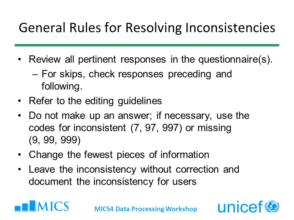 Data Editing Philosophy Field Editing –Interviewer or field editor Using field editing manual can be fully (almost) corrected Office Editing - Use editing guidelines –Office editor ID and structure errors only –DE personnel Check for data entry errors; resolve only structural inconsistencies –Secondary editor Investigate and resolve (sometimes by taking no action) all inconsistencies MICS4 Data Processing Workshop
