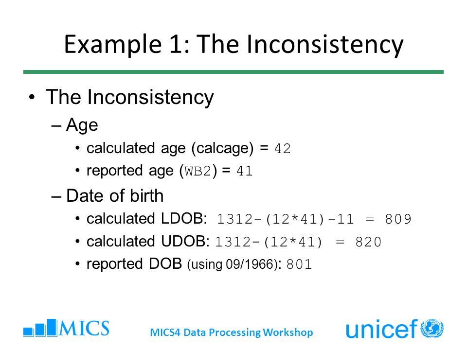 Example 1: The Inconsistency The Inconsistency –Age calculated age (calcage) = 42 reported age ( WB2 ) = 41 –Date of birth calculated LDOB: 1312-(12*41)-11 = 809 calculated UDOB: 1312-(12*41) = 820 reported DOB (using 09/1966) : 801 MICS4 Data Processing Workshop