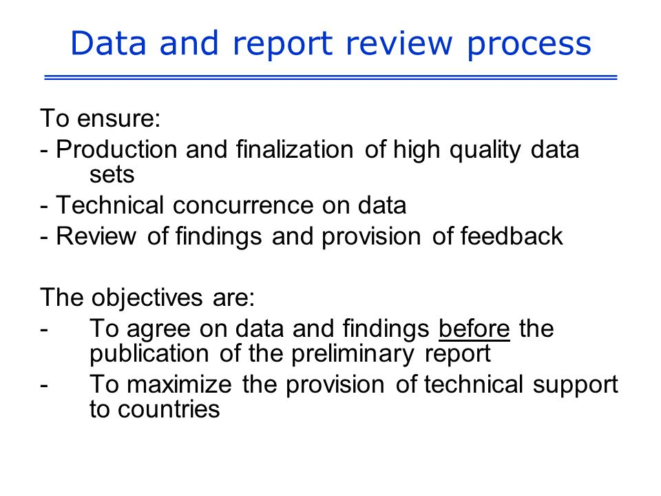 Data and report review process To ensure: - Production and finalization of high quality data sets - Technical concurrence on data - Review of findings and provision of feedback The objectives are: -To agree on data and findings before the publication of the preliminary report -To maximize the provision of technical support to countries