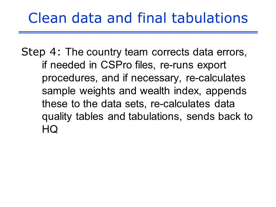 Clean data and final tabulations Step 4: The country team corrects data errors, if needed in CSPro files, re-runs export procedures, and if necessary, re-calculates sample weights and wealth index, appends these to the data sets, re-calculates data quality tables and tabulations, sends back to HQ