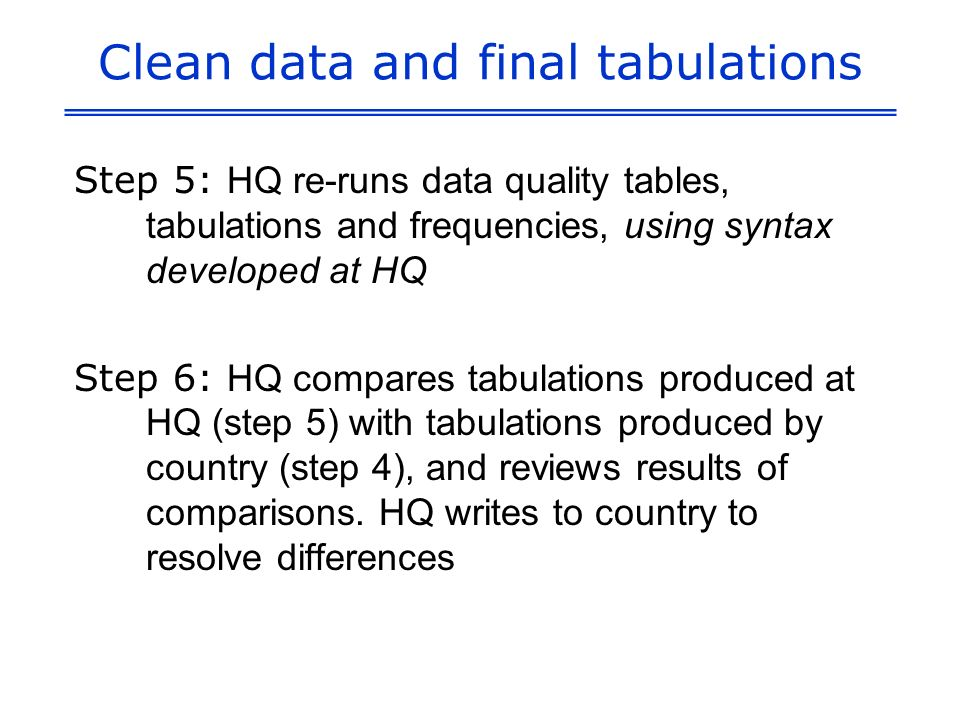 Clean data and final tabulations Step 5: HQ re-runs data quality tables, tabulations and frequencies, using syntax developed at HQ Step 6: HQ compares tabulations produced at HQ (step 5) with tabulations produced by country (step 4), and reviews results of comparisons.