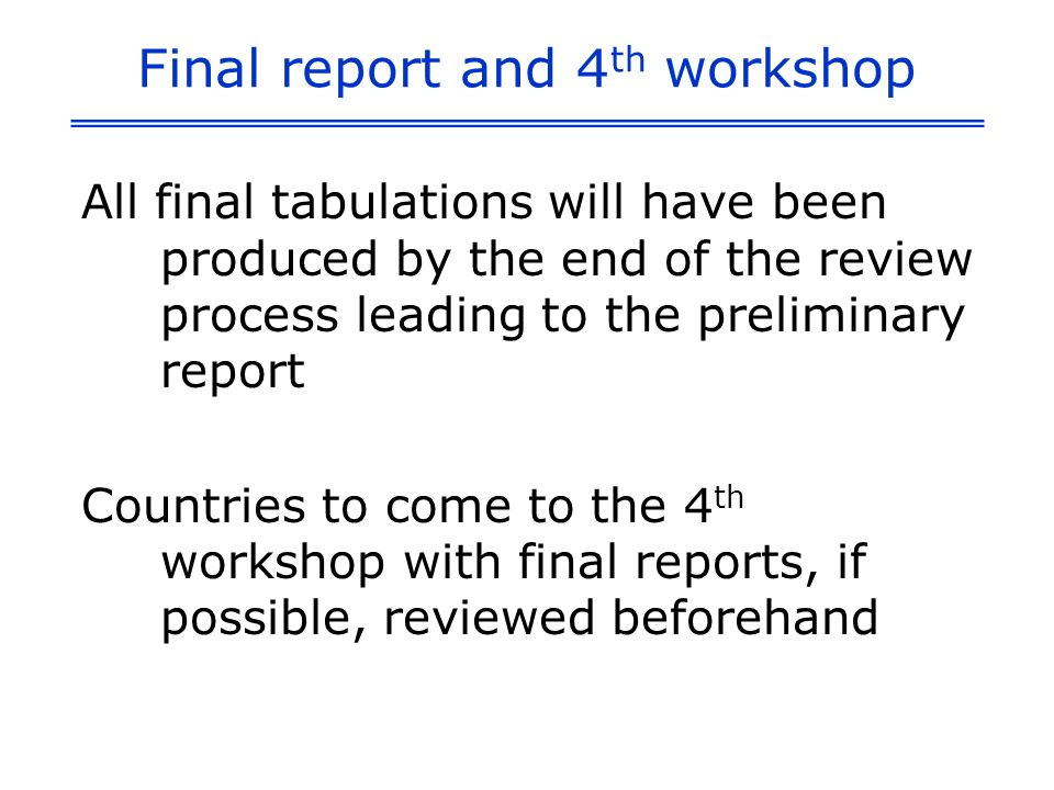 Final report and 4 th workshop All final tabulations will have been produced by the end of the review process leading to the preliminary report Countries to come to the 4 th workshop with final reports, if possible, reviewed beforehand