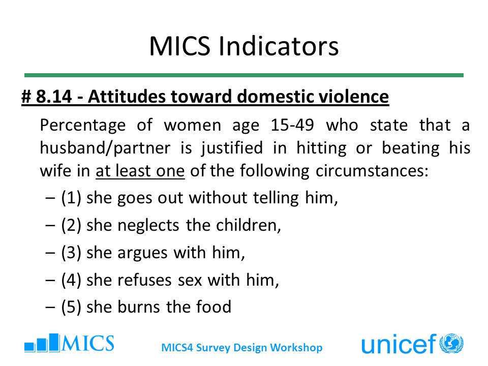 MICS4 Survey Design Workshop MICS Indicators # Attitudes toward domestic violence Percentage of women age who state that a husband/partner is justified in hitting or beating his wife in at least one of the following circumstances: –(1) she goes out without telling him, –(2) she neglects the children, –(3) she argues with him, –(4) she refuses sex with him, –(5) she burns the food