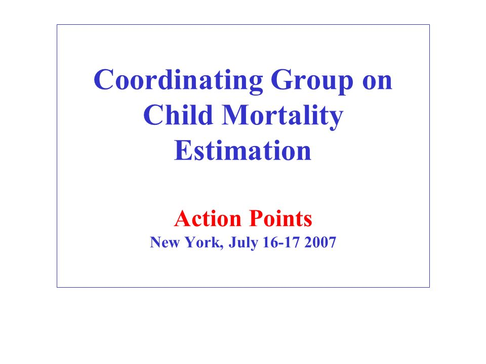 Coordinating Group on Child Mortality Estimation Action Points New York, July