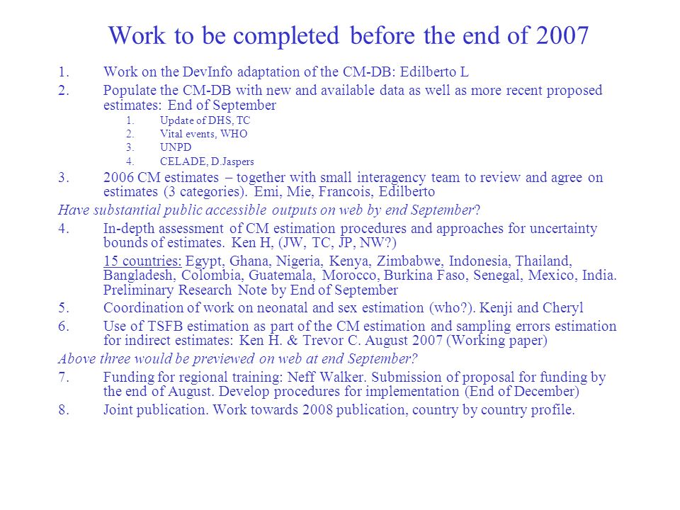 Work to be completed before the end of 2007 1.Work on the DevInfo adaptation of the CM-DB: Edilberto L 2.Populate the CM-DB with new and available data as well as more recent proposed estimates: End of September 1.Update of DHS, TC 2.Vital events, WHO 3.UNPD 4.CELADE, D.Jaspers 3.2006 CM estimates – together with small interagency team to review and agree on estimates (3 categories).