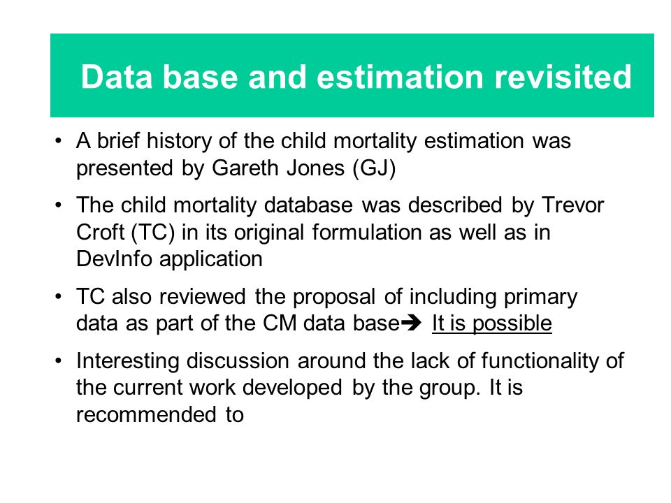 A brief history of the child mortality estimation was presented by Gareth Jones (GJ) The child mortality database was described by Trevor Croft (TC) in its original formulation as well as in DevInfo application TC also reviewed the proposal of including primary data as part of the CM data base It is possible Interesting discussion around the lack of functionality of the current work developed by the group.