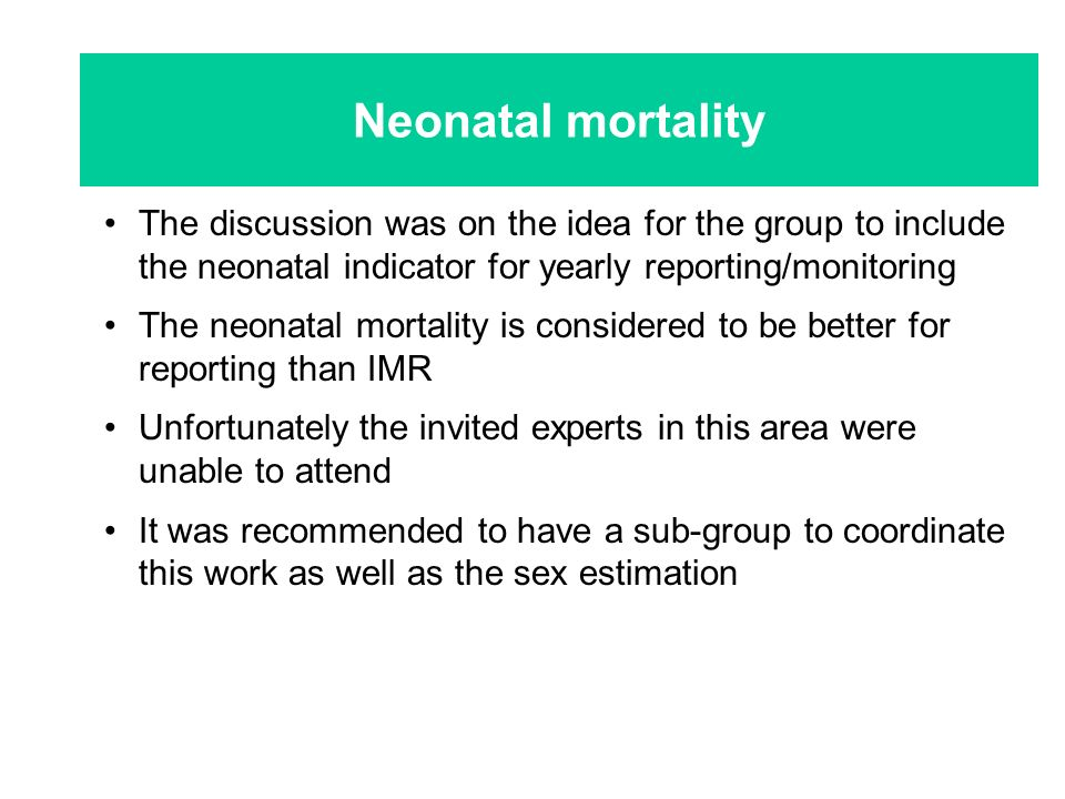 The discussion was on the idea for the group to include the neonatal indicator for yearly reporting/monitoring The neonatal mortality is considered to be better for reporting than IMR Unfortunately the invited experts in this area were unable to attend It was recommended to have a sub-group to coordinate this work as well as the sex estimation Neonatal mortality