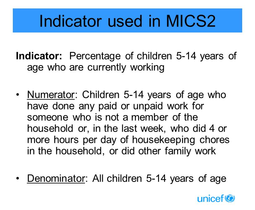 Indicator used in MICS2 Indicator: Percentage of children 5-14 years of age who are currently working Numerator: Children 5-14 years of age who have done any paid or unpaid work for someone who is not a member of the household or, in the last week, who did 4 or more hours per day of housekeeping chores in the household, or did other family work Denominator: All children 5-14 years of age