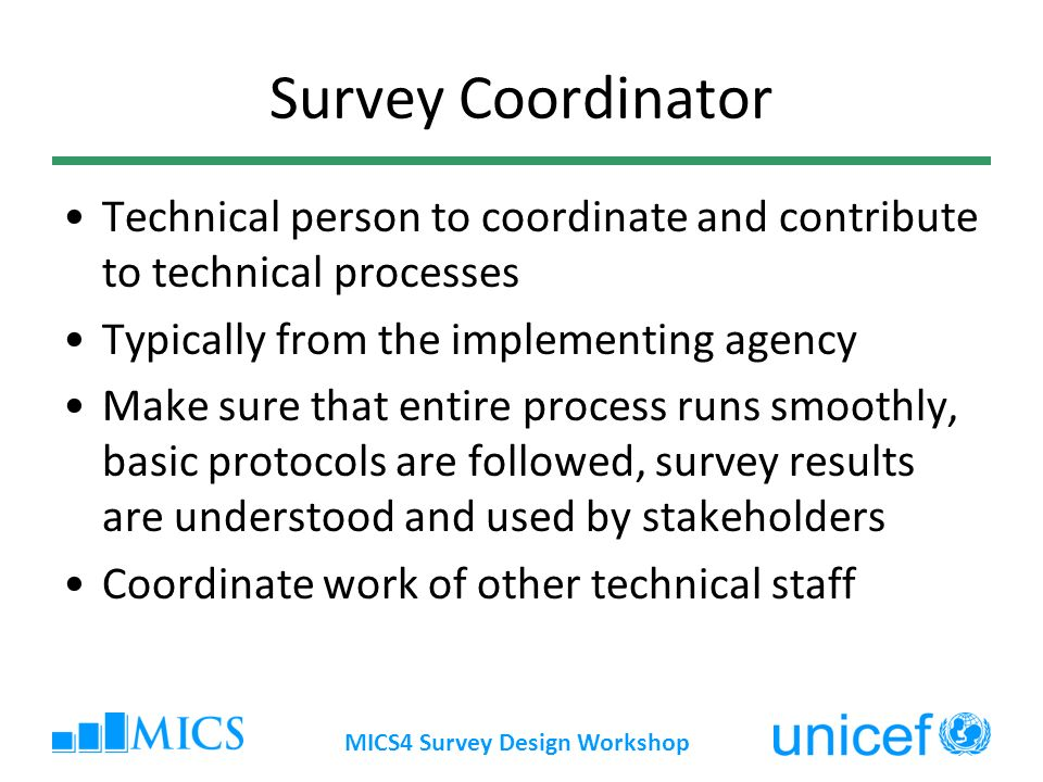 MICS4 Survey Design Workshop Survey Coordinator Technical person to coordinate and contribute to technical processes Typically from the implementing a