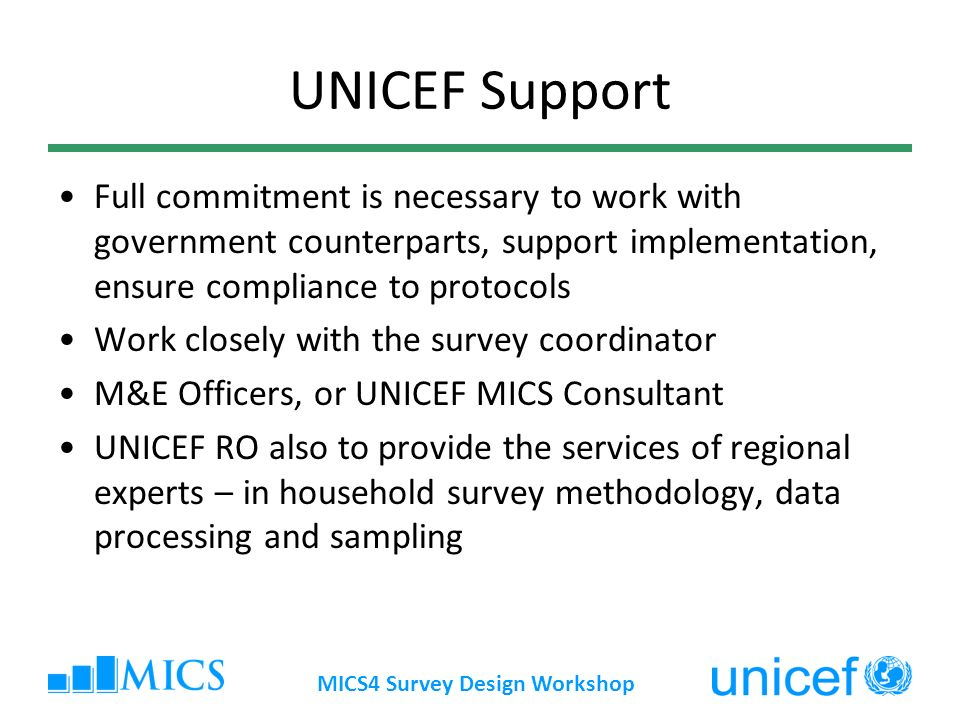 MICS4 Survey Design Workshop UNICEF Support Full commitment is necessary to work with government counterparts, support implementation, ensure compliance to protocols Work closely with the survey coordinator M&E Officers, or UNICEF MICS Consultant UNICEF RO also to provide the services of regional experts – in household survey methodology, data processing and sampling