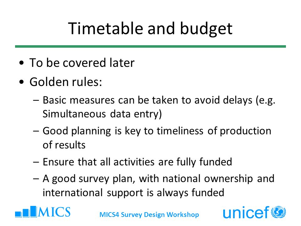 MICS4 Survey Design Workshop Timetable and budget To be covered later Golden rules: –Basic measures can be taken to avoid delays (e.g. Simultaneous da
