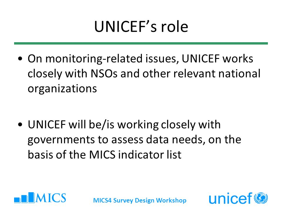 MICS4 Survey Design Workshop UNICEFs role On monitoring-related issues, UNICEF works closely with NSOs and other relevant national organizations UNICEF will be/is working closely with governments to assess data needs, on the basis of the MICS indicator list