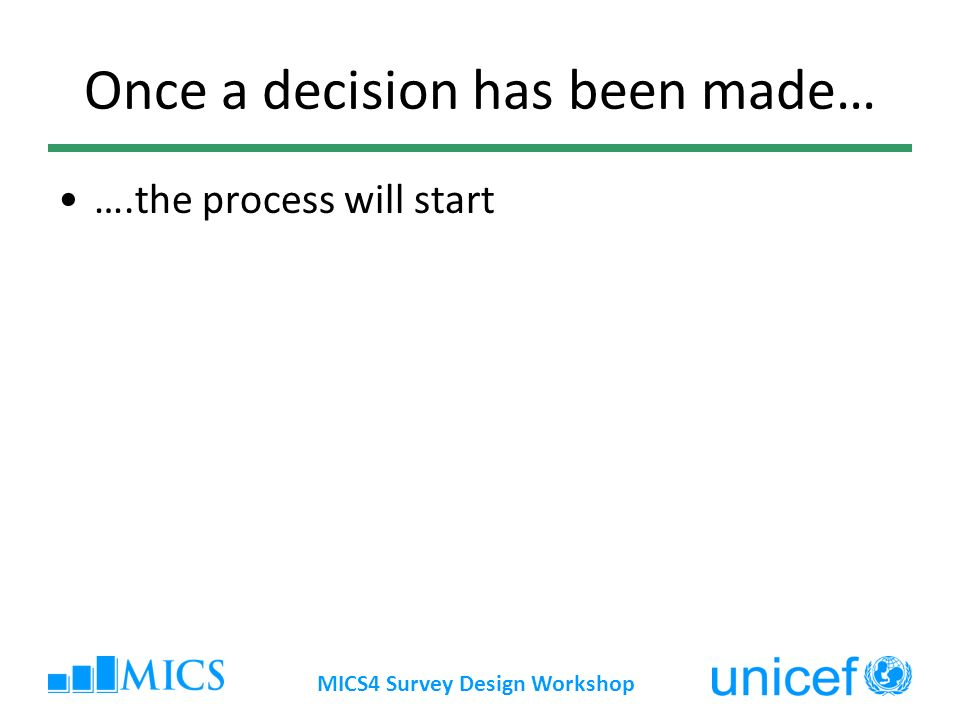 MICS4 Survey Design Workshop Once a decision has been made… ….the process will start