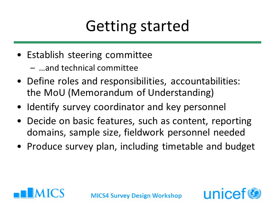 MICS4 Survey Design Workshop Getting started Establish steering committee –…and technical committee Define roles and responsibilities, accountabilitie