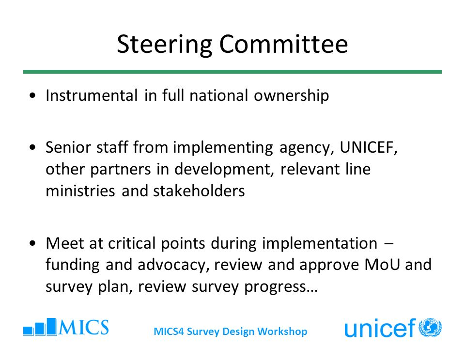 MICS4 Survey Design Workshop Steering Committee Instrumental in full national ownership Senior staff from implementing agency, UNICEF, other partners in development, relevant line ministries and stakeholders Meet at critical points during implementation – funding and advocacy, review and approve MoU and survey plan, review survey progress…