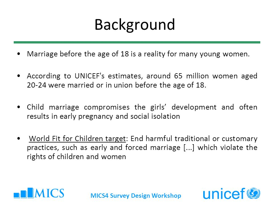 MICS4 Survey Design Workshop Background Marriage before the age of 18 is a reality for many young women.