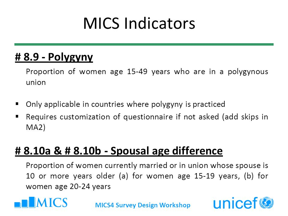 MICS4 Survey Design Workshop MICS Indicators # 8.9 - Polygyny Proportion of women age 15-49 years who are in a polygynous union Only applicable in countries where polygyny is practiced Requires customization of questionnaire if not asked (add skips in MA2) # 8.10a & # 8.10b - Spousal age difference Proportion of women currently married or in union whose spouse is 10 or more years older (a) for women age 15-19 years, (b) for women age 20-24 years