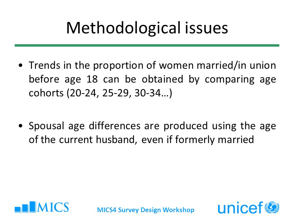 MICS4 Survey Design Workshop Methodological issues Trends in the proportion of women married/in union before age 18 can be obtained by comparing age cohorts (20-24, 25-29, 30-34…) Spousal age differences are produced using the age of the current husband, even if formerly married