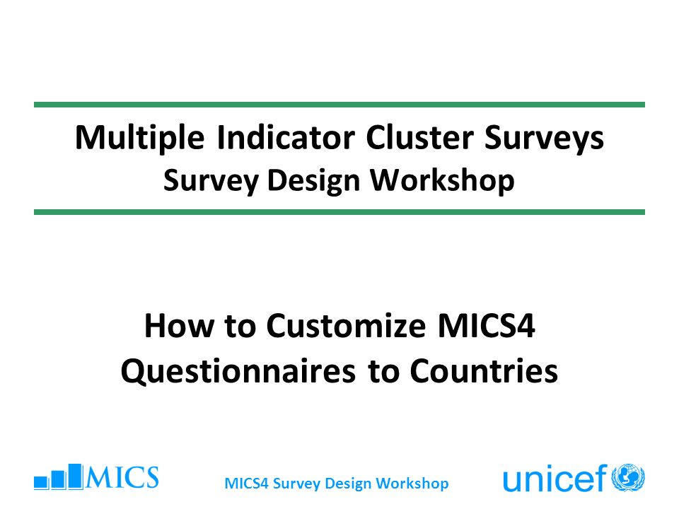 MICS4 Survey Design Workshop Multiple Indicator Cluster Surveys Survey Design Workshop How to Customize MICS4 Questionnaires to Countries