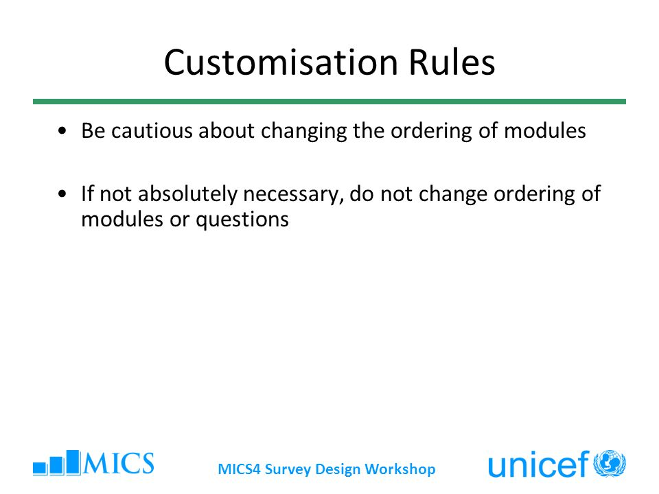 Customisation Rules Be cautious about changing the ordering of modules If not absolutely necessary, do not change ordering of modules or questions MICS4 Survey Design Workshop
