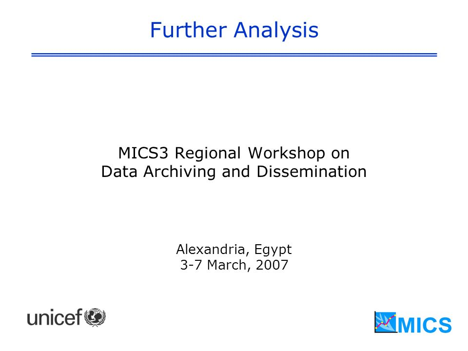 Further Analysis MICS3 Regional Workshop on Data Archiving and Dissemination Alexandria, Egypt 3-7 March, 2007